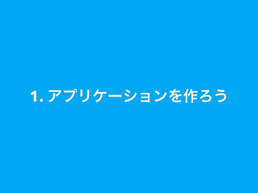 1. ΞϓϦέʔγϣϯΛ࡞Ζ͏
