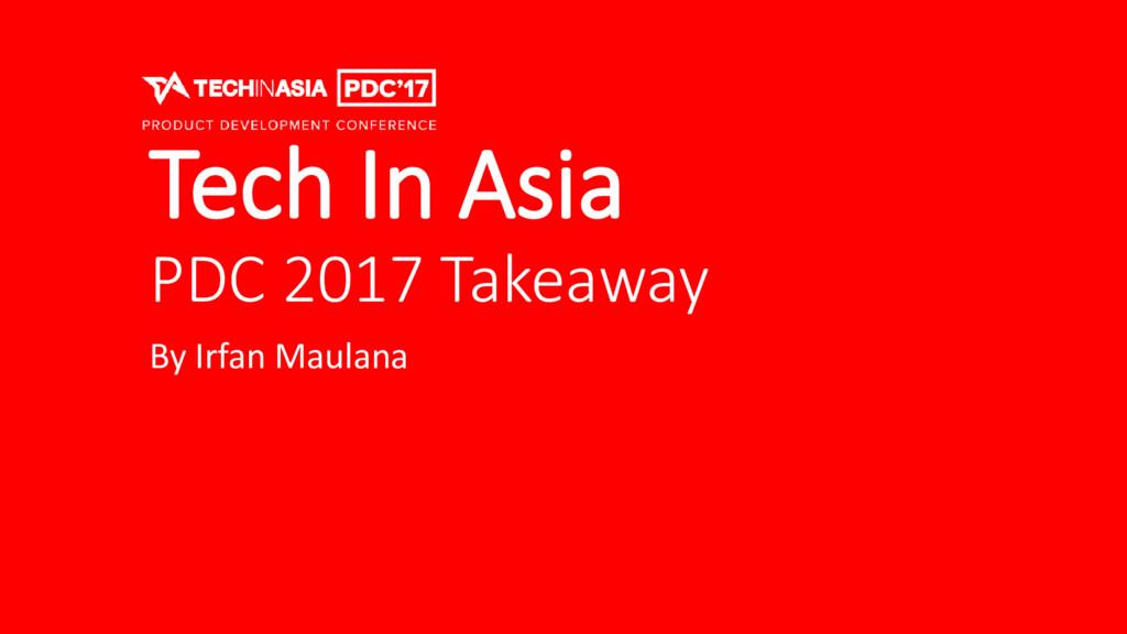 Tech In Asia PDC 2017 Takeaway By Irfan Maulana