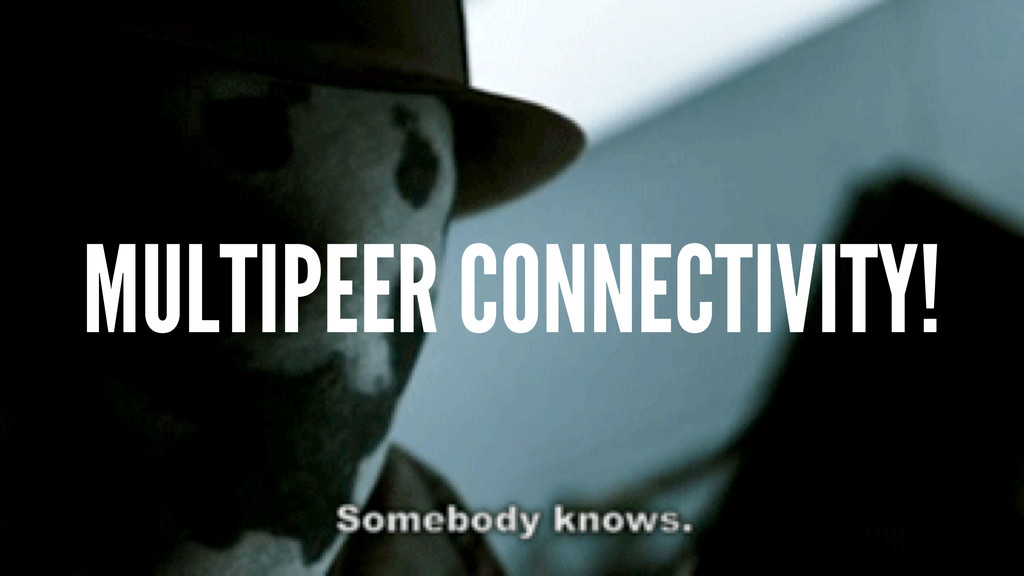 MULTIPEER CONNECTIVITY!