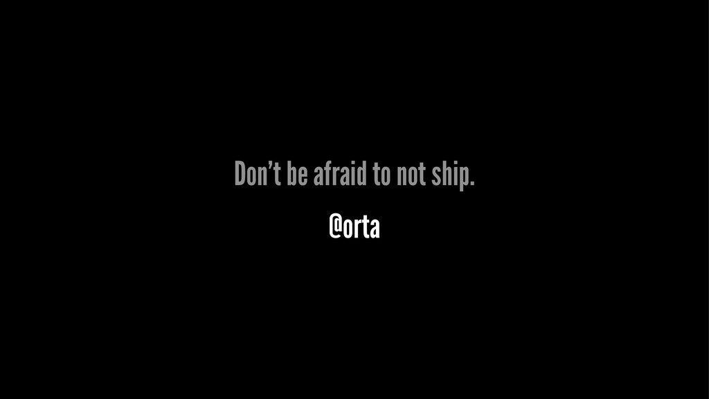 Don't be afraid to not ship. @orta