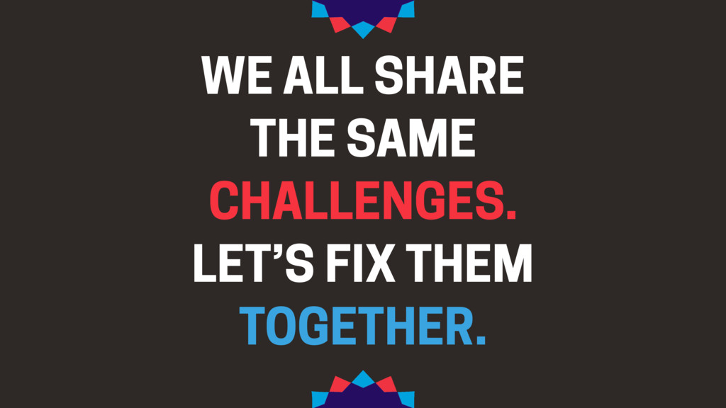 WE ALL SHARE THE SAME CHALLENGES. LET'S FIX THE...