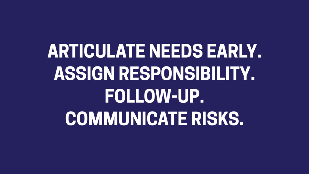ARTICULATE NEEDS EARLY. ASSIGN RESPONSIBILITY. ...
