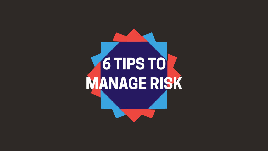 6 TIPS TO MANAGE RISK