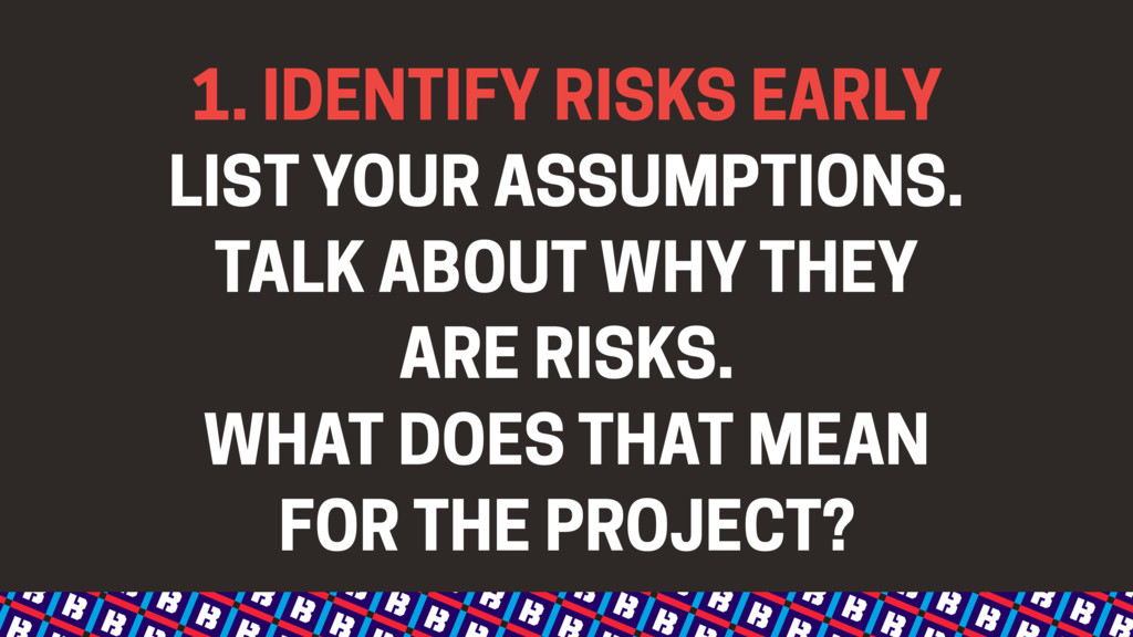 1. IDENTIFY RISKS EARLY LIST YOUR ASSUMPTIONS. ...