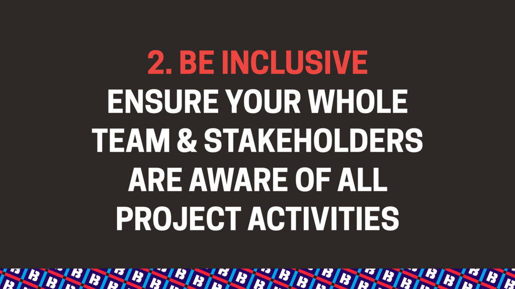 2. BE INCLUSIVE ENSURE YOUR WHOLE TEAM & STAKEH...