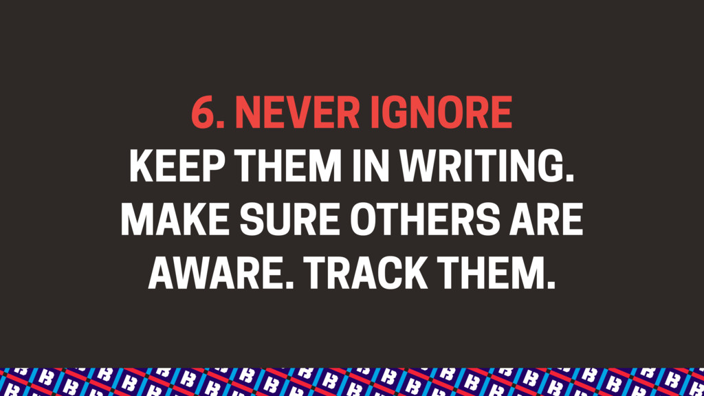 6. NEVER IGNORE KEEP THEM IN WRITING. MAKE SURE...