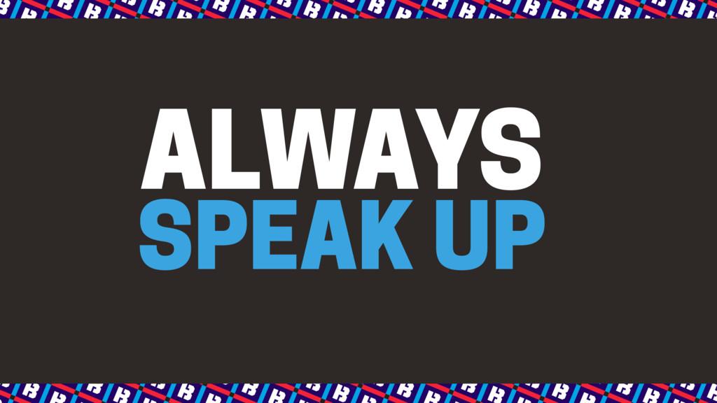 SPEAK UP ALWAYS