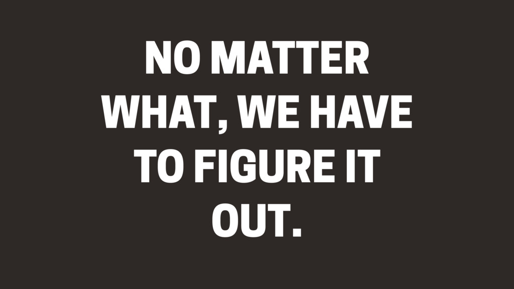 NO MATTER WHAT, WE HAVE TO FIGURE IT OUT.