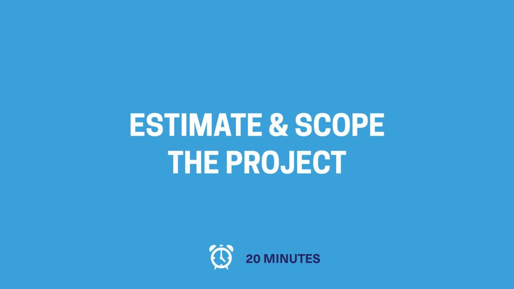 ESTIMATE & SCOPE THE PROJECT 20 MINUTES