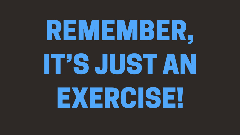 REMEMBER, IT'S JUST AN EXERCISE!