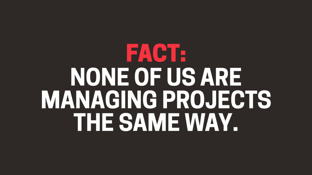 FACT: NONE OF US ARE MANAGING PROJECTS THE SAME...
