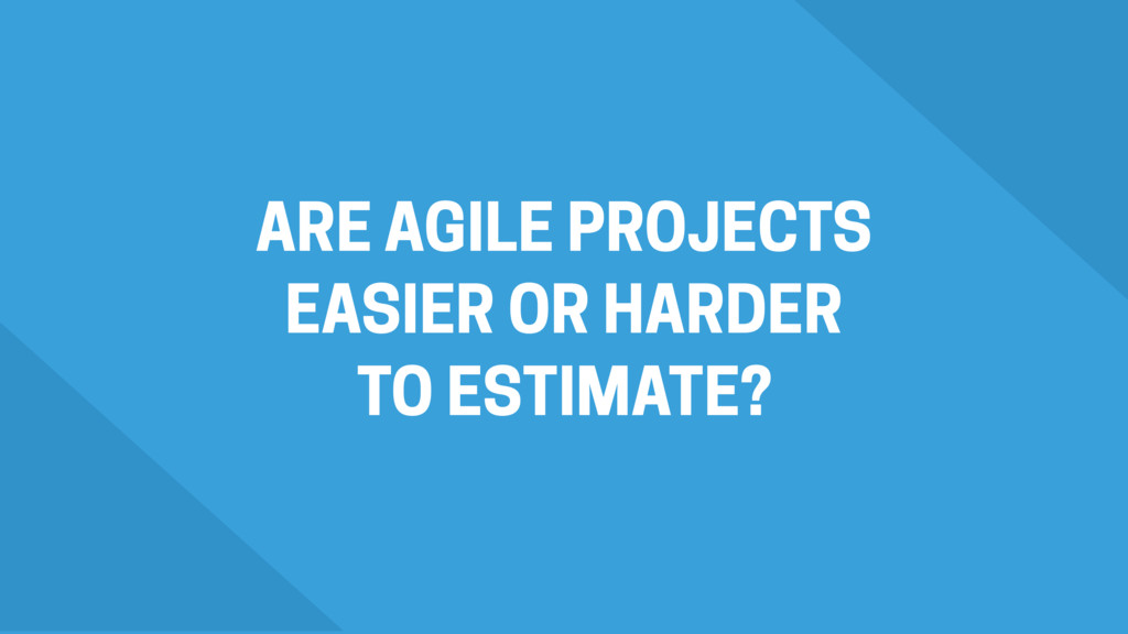 ARE AGILE PROJECTS EASIER OR HARDER TO ESTIMATE?