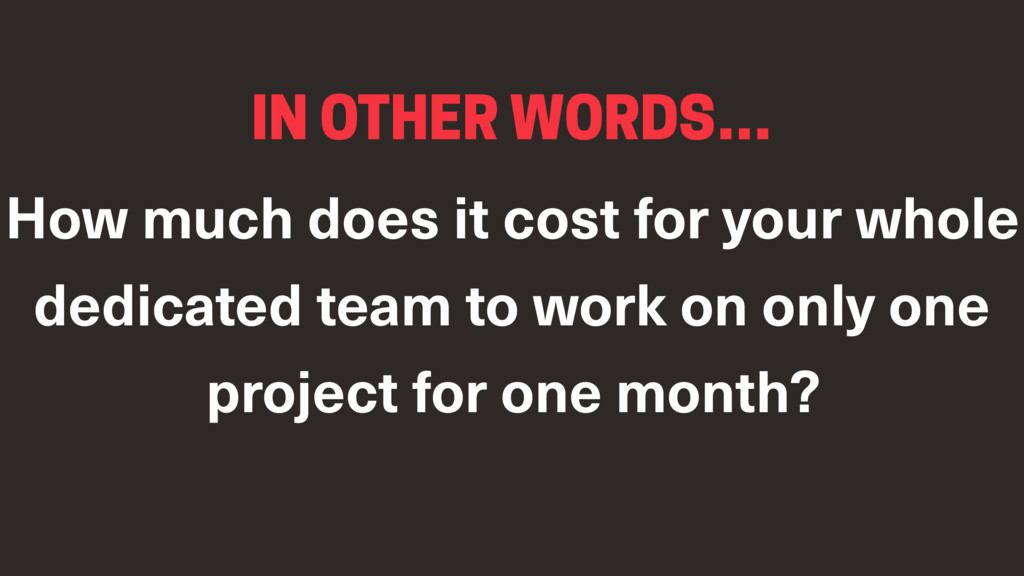 IN OTHER WORDS… How much does it cost for your ...