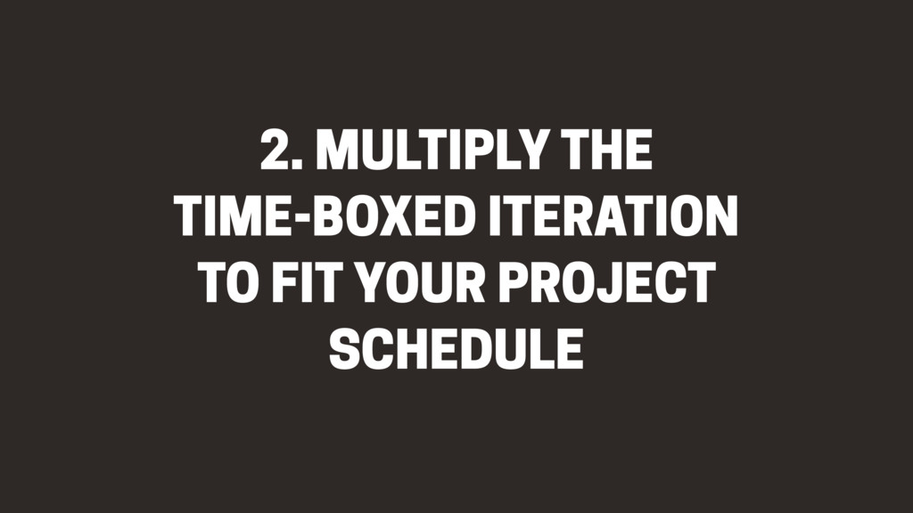 2. MULTIPLY THE TIME-BOXED ITERATION TO FIT YOU...