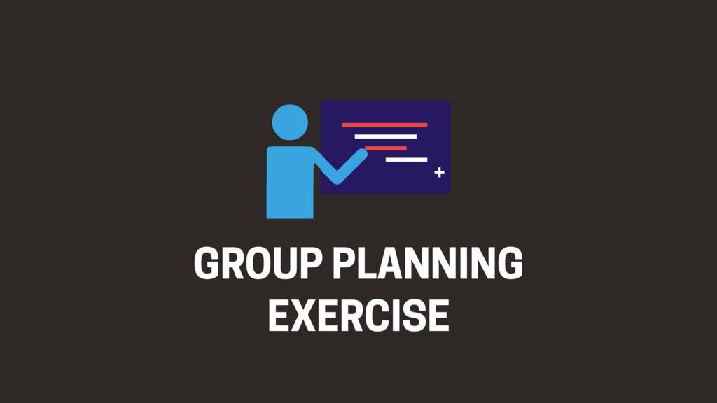 GROUP PLANNING EXERCISE +