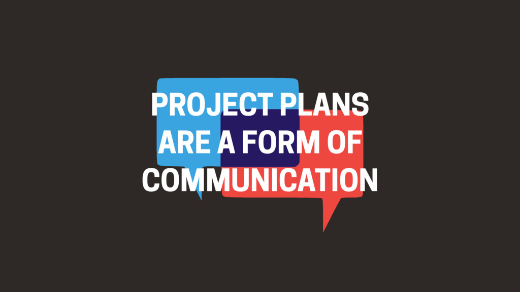 PROJECT PLANS ARE A FORM OF COMMUNICATION