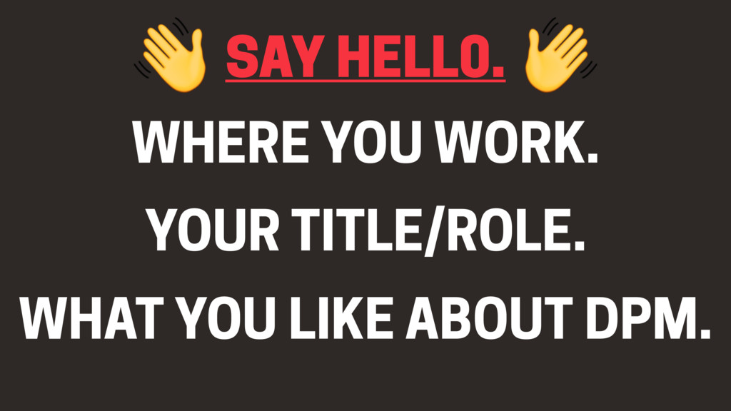 SAY HELL0. WHERE YOU WORK. YOUR TITLE/ROLE. WHA...