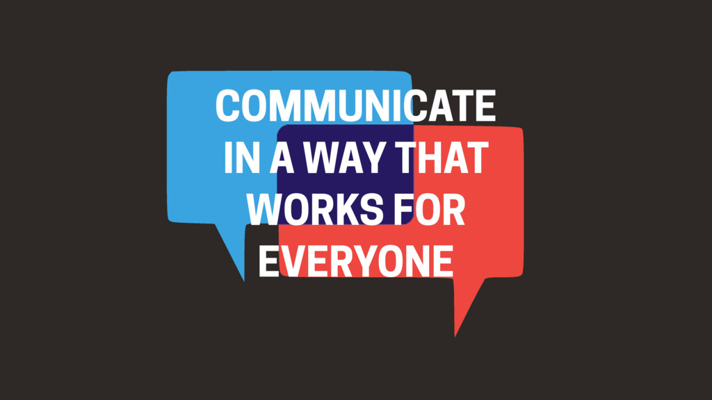 COMMUNICATE IN A WAY THAT WORKS FOR EVERYONE
