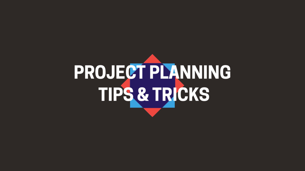 PROJECT PLANNING TIPS & TRICKS