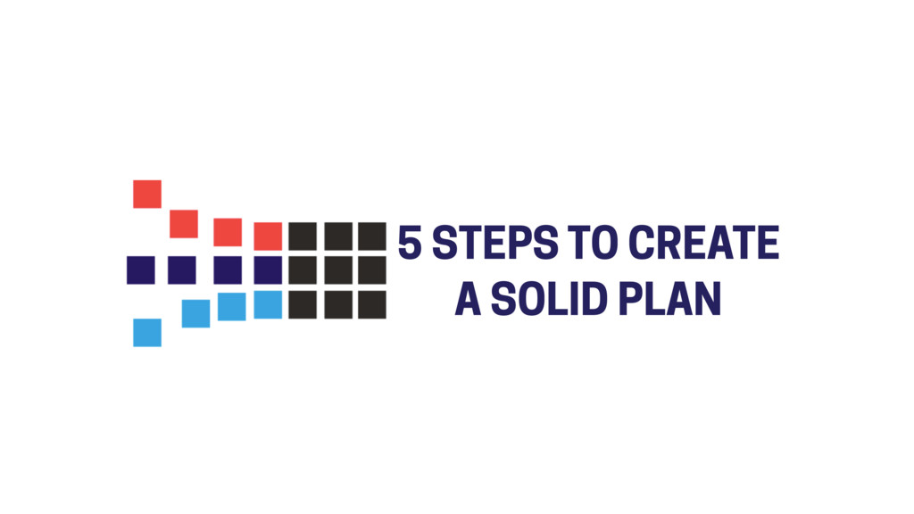 5 STEPS TO CREATE A SOLID PLAN