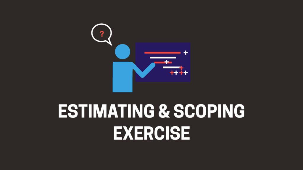 ESTIMATING & SCOPING EXERCISE + + + + + + + ?