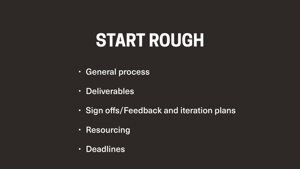 START ROUGH • General process • Deliverables • ...