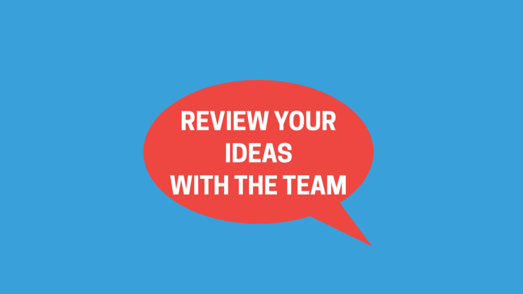 REVIEW YOUR IDEAS WITH THE TEAM