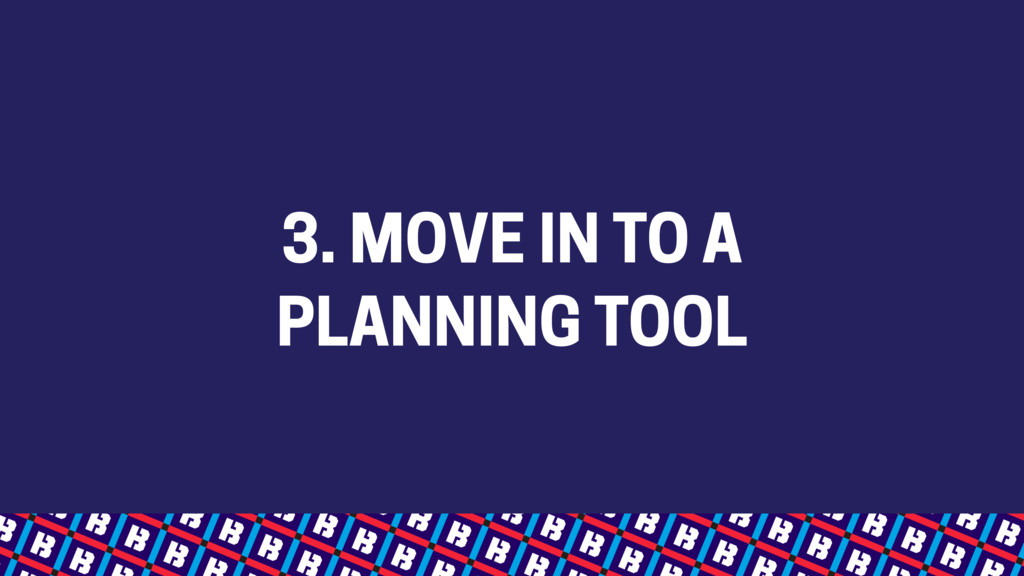 3. MOVE IN TO A PLANNING TOOL