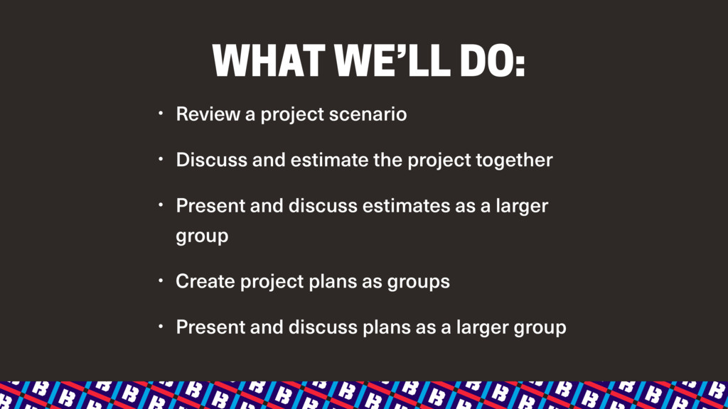 WHAT WE'LL DO: • Review a project scenario • Di...