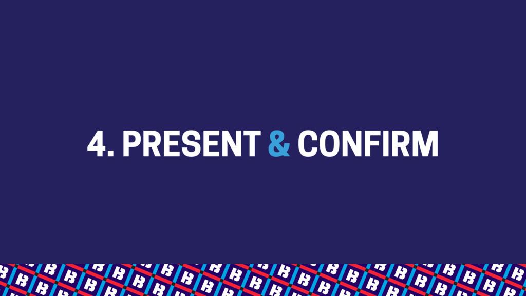 4. PRESENT & CONFIRM