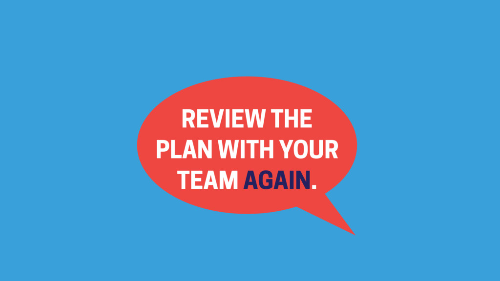 REVIEW THE PLAN WITH YOUR TEAM AGAIN.