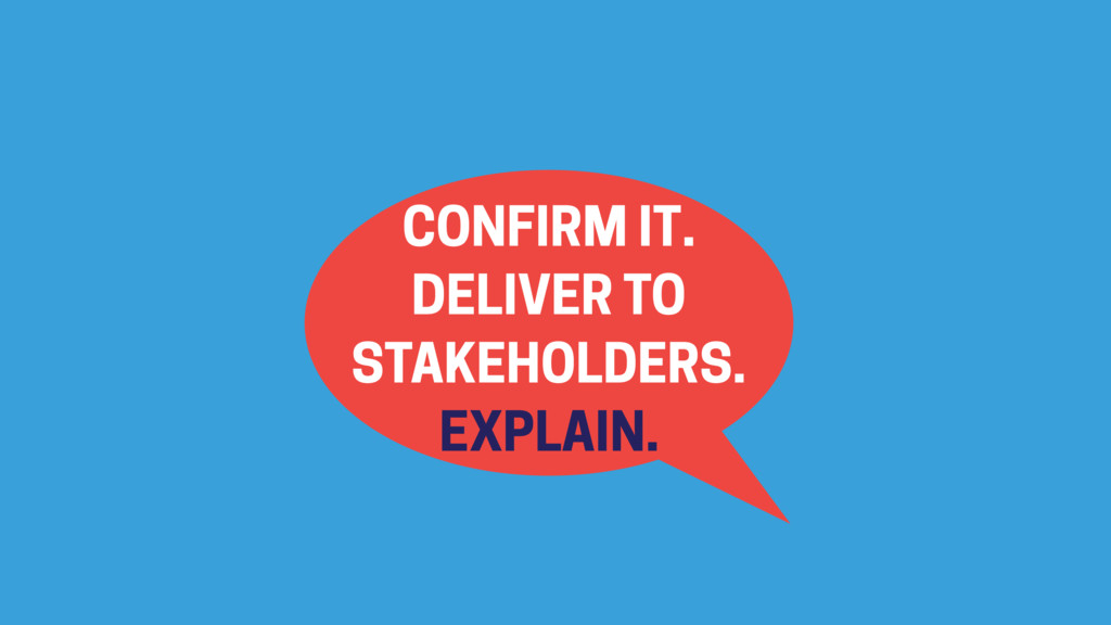 CONFIRM IT. DELIVER TO STAKEHOLDERS. EXPLAIN.