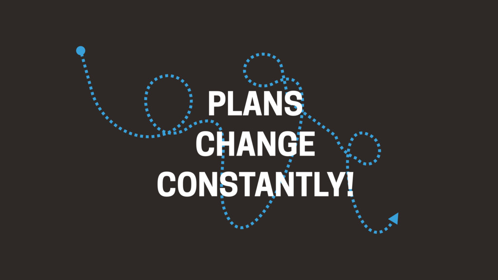PLANS CHANGE CONSTANTLY!