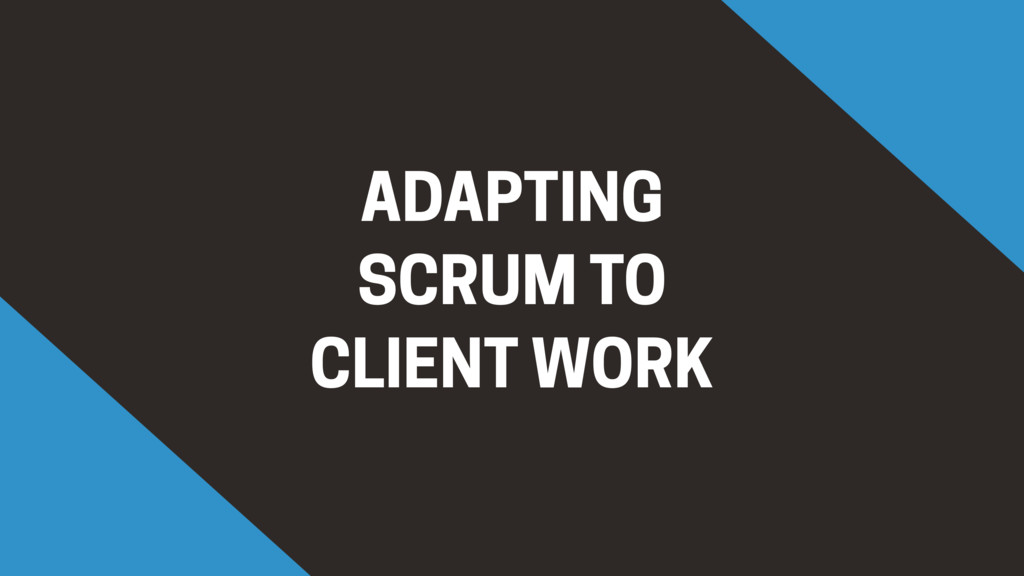 ADAPTING SCRUM TO CLIENT WORK