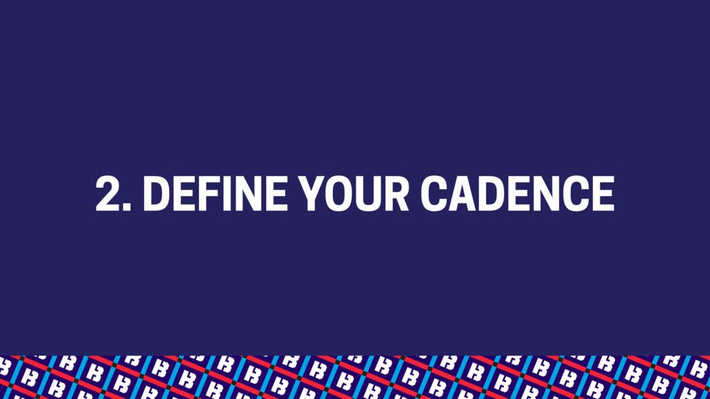 2. DEFINE YOUR CADENCE
