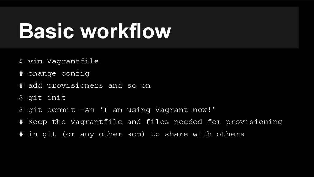 Basic workflow $ vim Vagrantfile # change confi...