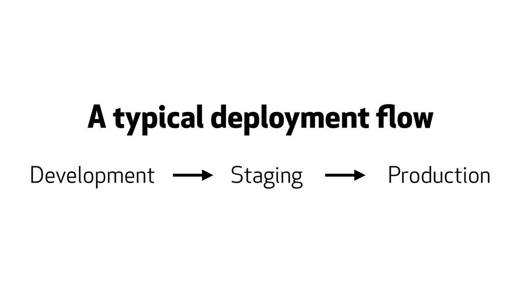 A typical deployment flow Development Staging Pr...