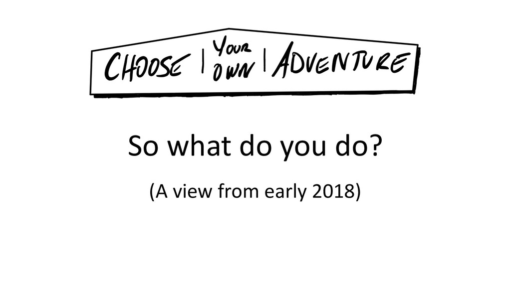 So what do you do? (A view from early 2018)