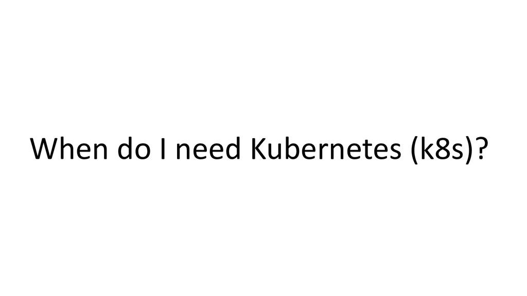 When do I need Kubernetes (k8s)?