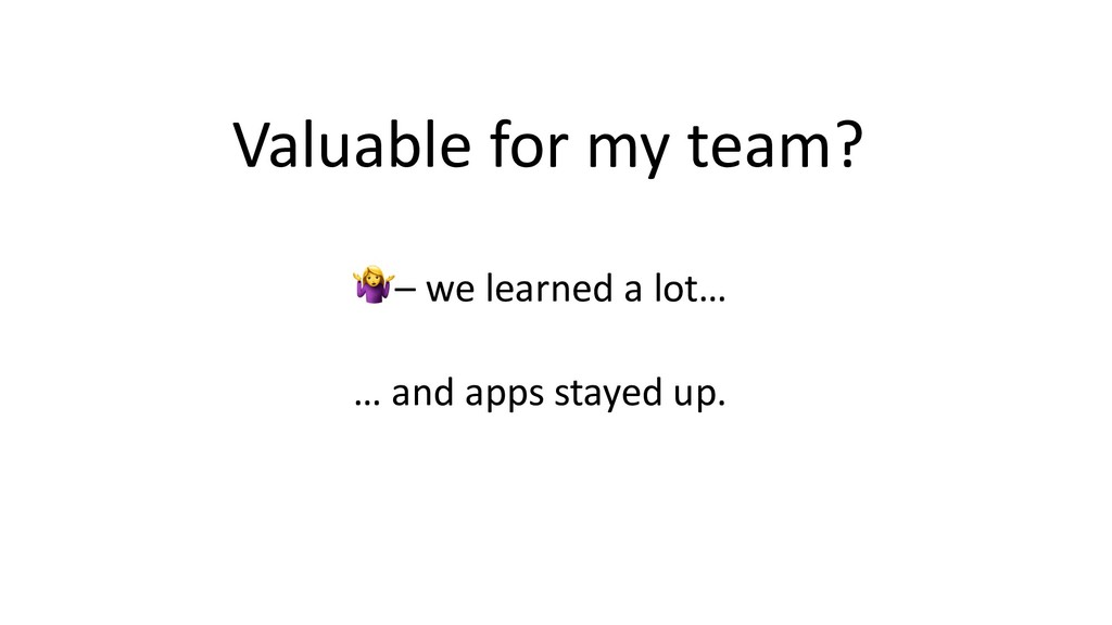 Valuable for my team? – we learned a lot… … and...