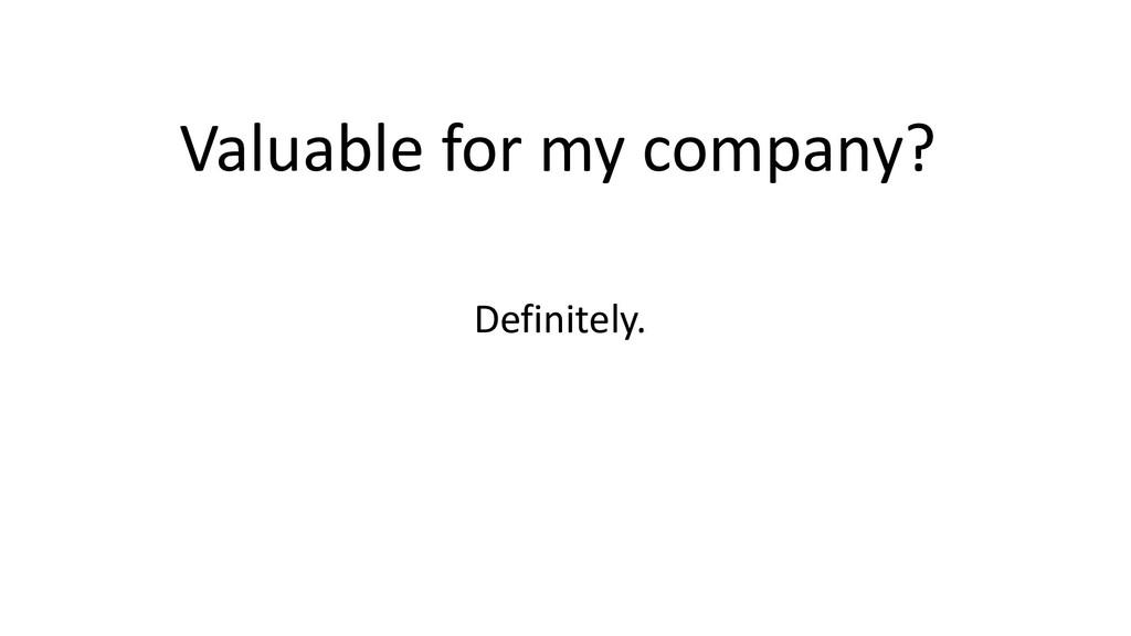 Valuable for my company? Definitely.