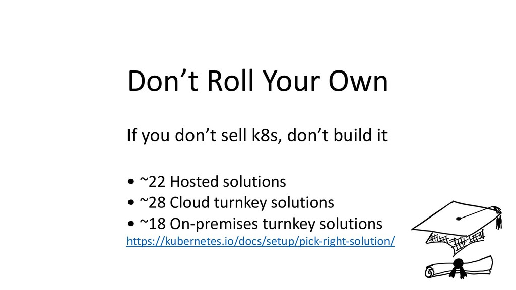 Don't Roll Your Own If you don't sell k8s, don'...