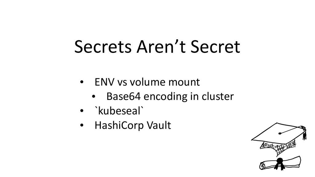 Secrets Aren't Secret • ENV vs volume mount • B...