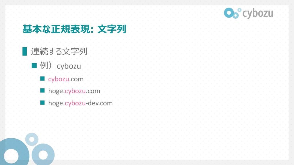 基本な正規表現: ⽂字列 ▌連続する⽂字列 n 例)cybozu n cybozu.com n...