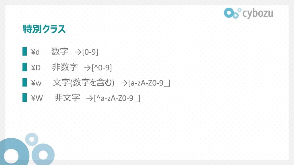 特別クラス ▌¥d 数字 →[0-9] ▌¥D ⾮数字 →[^0-9] ▌¥w ⽂字(数字を含...