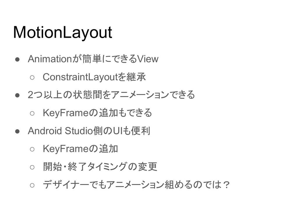 MotionLayout ● Animationが簡単にできるView ○ Constrain...