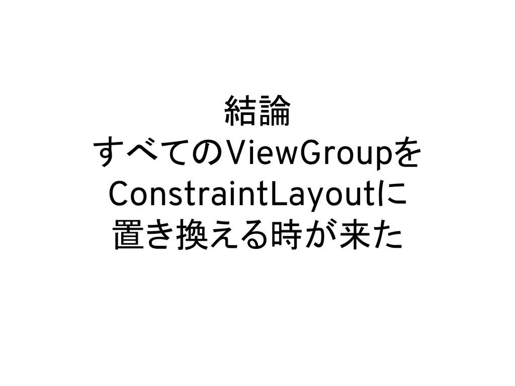 結論 すべてのViewGroupを ConstraintLayoutに 置き換える時が来た
