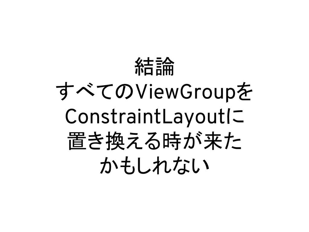 結論 すべてのViewGroupを ConstraintLayoutに 置き換える時が来た か...