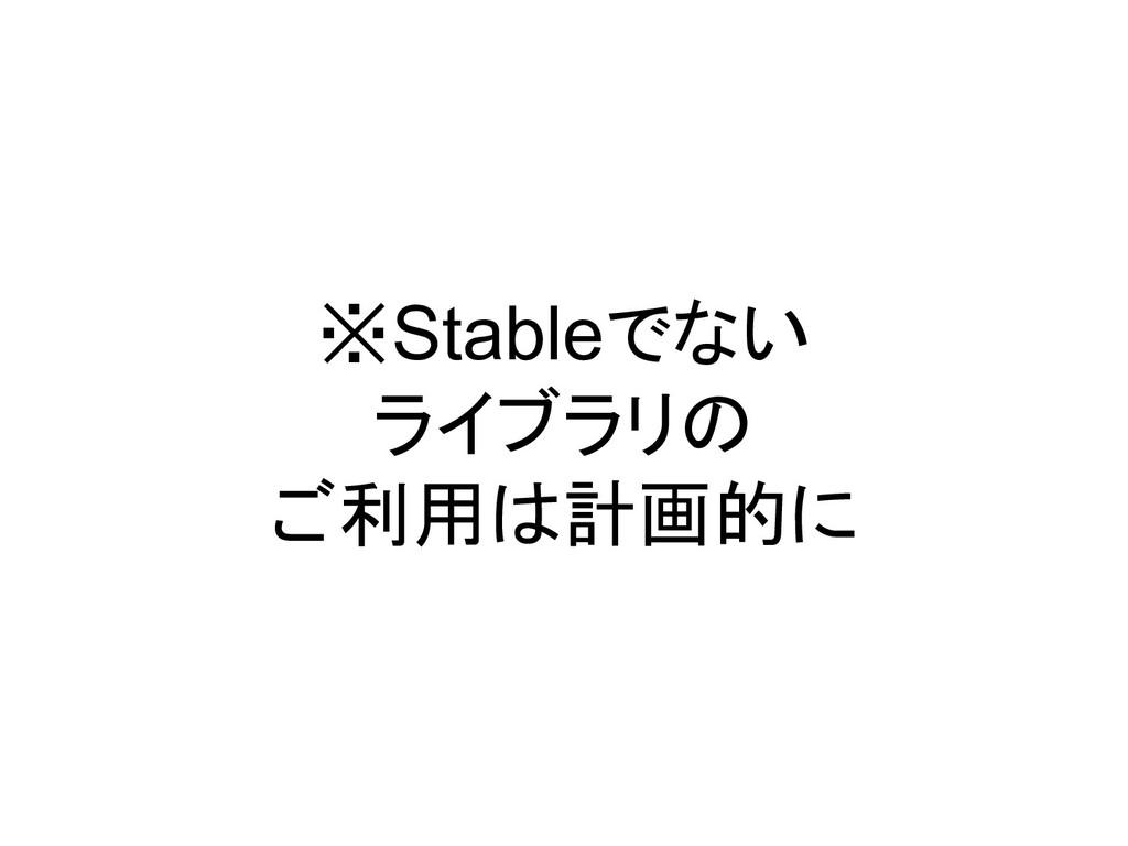 ※Stableでない ライブラリの ご利用は計画的に