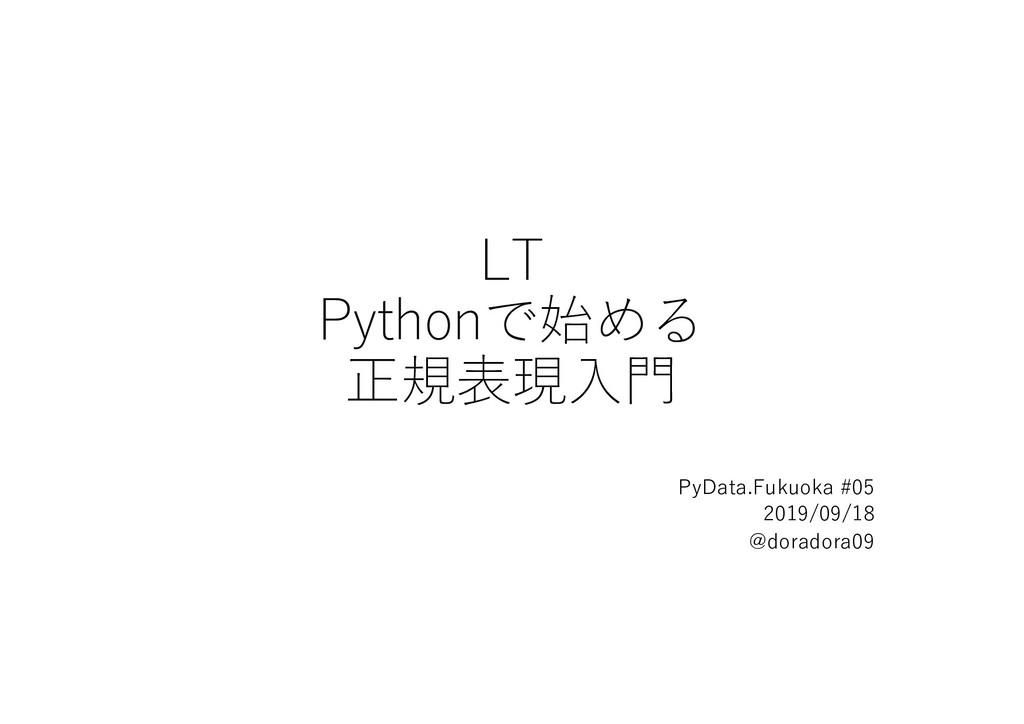 LT Pythonで始める 正規表現⼊⾨ PyData.Fukuoka #05 2019/09...
